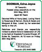 BODMAN, Edna Joyce Of Tewantin. Passed away peacefully on the 24th May, 2015 Aged 95 Years Devoted Wife of Harry (dec). Loving friend to Rosemary & Vernon, Gloria & Derek and Margaret & Alex. Loved by her extended family in the UK. Relatives and friends are respectfully invited to attend Edna's Celebration ...