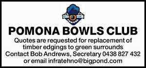 POMONA BOWLS CLUB Quotes are requested for replacement of timber edgings to green surrounds Contact Bob Andrews, Secretary 0438 827 432 or email infratehno@bigpond.com
