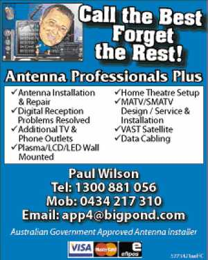 Call the Best - Forget the Rest!  Antenna Professional Plus  Antenna Installation & Repair  Digital Reception - Problem Resolved  Additional TV & Phone Outlets  Plasma / LCD / LED Wall Mounted  Home Theatre Setup  MATV/SMATV  Design / Service & Installation  Vast Satellite  Data Cabling  app4@bigpond.com  Australian Government Approved Antenna Installer