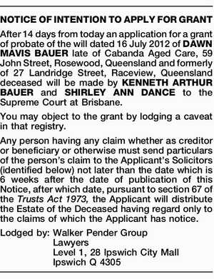 NOTICE OF INTENTION TO APPLY FOR GRANT After 14 days from today an application for a grant of probate of the will dated 16 July 2012 of DAWN MAVIS BAUER late of Cabanda Aged Care, 59 John Street, Rosewood, Queensland and formerly of 27 Landridge Street, Raceview, Queensland deceased will ...