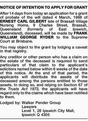 NOTICE OF INTENTION TO APPLY FOR GRANT After 14 days from today an application for a grant of probate of the will dated 4 March, 1988 of ERNEST CARL GILBERT late of Brassall Village Nursing Home, 9 Charles Street, Brassall, Queensland (formerly of East Ipswich, Queensland), deceased, will be made ...