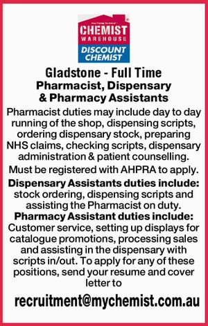 Gladstone - Full Time    Pharmacist, Dispensary & Pharmacy Assistants   Pharmacist duties may include day to day running of the shop, dispensing scripts, ordering dispensary stock, preparing NHS claims, checking scripts, dispensary administration & patient counselling.   Must be registered with AHPRA to apply.    Dispensary Assistants duties include: stock ordering, dispensing scripts and assisting the ...