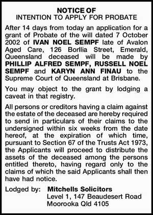 NOTICE OF INTENTION TO APPLY FOR PROBATE After 14 days from today an application for a grant of Probate of the will dated 7 October 2002 of IVAN NOEL SEMPF late of Avalon Aged Care, 126 Borllia Street, Emerald, Queensland deceased will be made by PHILLIP ALFRED SEMPF, RUSSELL NOEL ...