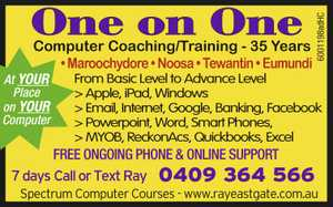 One on One Computer Coaching/Training - 35 Years At your Place on Your Computer    First Time Users a Speciality From Basic Level to Advance Level    Apple  iPad  Windows  Email  Internet  Google  Banking  Facebook  Powerpoint  Word  Smart Phones  MYOB  ReckonAcs  Quickbooks  Excel       MYOB Training Noosa  MYOB Courses Noosa  Apple Courses Noosa ...
