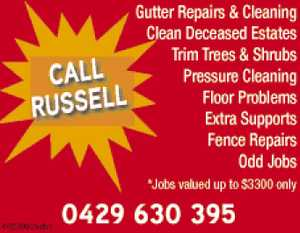 Gutter Repairs & Cleaning  Clean Deceased Estates  Trim Trees & Shrubs  Pressure Cleaning  Floor Problems  Extra Supports  Fence Repairs  Odd Jobs  Jobs up to $3,300 only  Call Russell Now!