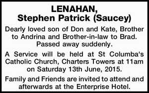 LENAHAN, Stephen Patrick (Saucey)   Dearly loved son of Don and Kate, Brother to Andrina and Brother-in-law to Brad. Passed away suddenly.   A Service will be held at St Columba's Catholic Church, Charters Towers at 11am on Saturday 13th June, 2015.   Family and Friends are invited to attend and afterwards ...