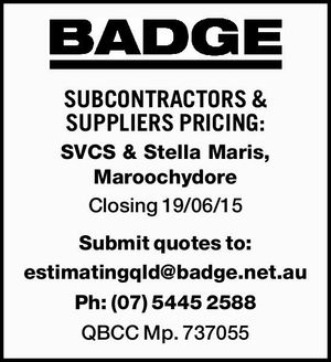 SUBCONTRACTORS & SUPPLIERS PRICING:   SVCS & Stella Maris, Maroochydore    Closing 19/06/15   Submit quotes to: estimatingqld@badge.net.au   Ph: (07) 5445 2588    QBCC Mp. 737055