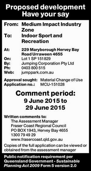 From: Medium Impact Industry Zone   To: Indoor Sport and Recreation   At: 229 Maryborough Hervey Bay Road Urraween 4655   On: Lot 1 SP 151829   By: Jumping Corporation Pty Ltd   Ph: 0403 800 515   Web: jumppark.com.au   Approval sought: Material Change of Use   Application no.: MCU-151028   Comment period: 9 June 2015 ...