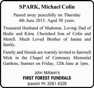 SPARK, Michael Colin   Passed away peacefully on Thursday 4th June 2015.   Aged 50 years.   Treasured Husband of Madonna. Loving Dad of Bodie and Kirra. Cherished Son of Colin and Morell. Much Loved Brother of Janina and family.   Family and friends are warmly invited to farewell Mick in the Chapel of ...