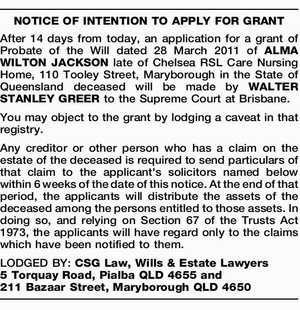 NOTICE OF INTENTION TO APPLY FOR GRANT After 14 days from today, an application for a grant of Probate of the Will dated 28 March 2011 of ALMA WILTON JACKSON late of Chelsea RSL Care Nursing Home, 110 Tooley Street, Maryborough in the State of Queensland deceased will be made ...