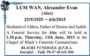 LUMWAN,AlexanderEvan (Alec)   25/5/1925 ~ 6/6/2015   Husband of Althea, Father of Denise and Judith.   A Funeral Service for Alec will be held at 1.30p.m. Thursday, 11th June, 2015 in the Chapel of Black's Funerals Crematorium.   BLACKS FUNERALS,   Q.F.D.A. Innisfail – Tully   Ph0740616 ...