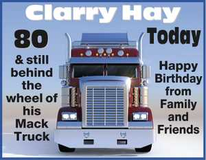 80 today and still behind the wheel of his Mack Truck Happy Birthday from Family and Friends.