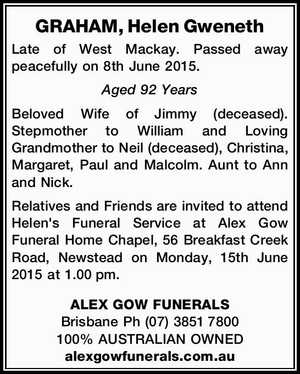 GRAHAM, Helen Gweneth   Late of West Mackay. Passed away peacefully on 8th June 2015. Aged 92 Years   Beloved Wife of Jimmy (deceased). Stepmother to William and Loving Grandmother to Neil (deceased), Christina, Margaret, Paul and Malcolm. Aunt to Ann and Nick.   Relatives and Friends are invited to attend Helen's ...