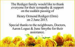 The Rediger family would like to thank everyone for their sympathy & support on the sudden passing of   Henry Ormond Rediger (Orm) on 2 June 2015.   Special thanks to the neighbours, Doctors, Aaron Logue & June Smythe for their assistance.