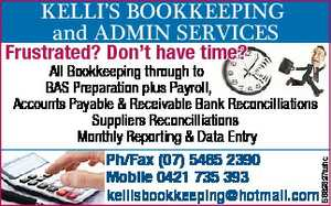 Frustrated? Don't have time?   All Bookkeeping through to BAS Preparation plus Payroll, Accounts Payable & Receivable Bank Reconcilliations Suppliers Reconcilliations Monthly Reporting & Data Entry   Ph/Fax (07) 5465 2390 Mobile 0421 735 393   kellisbookkeeping@hotmail.com