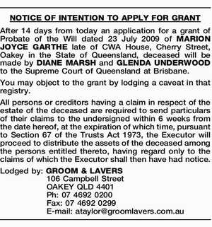 After 14 days from today an application for a grant of Probate of the Will dated 23 July 2009 of MARION JOYCE GARTHE late of CWA House, Cherry Street, Oakey in the State of Queensland, deceased will be made by DIANE MARSH and GLENDA UNDERWOOD to the Supreme Court of ...
