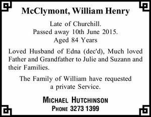McClymont, William Henry   Late of Churchill. Passed away 10th June 2015.   Aged 84 Years   Loved Husband of Edna (dec'd), Much loved Father and Grandfather to Julie and Suzann and their Families.   The Family of William have requested a private Service.   Michael Hutchinson    Phone 32731399