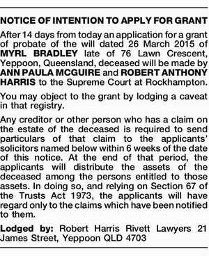 NOTICE OF INTENTION TO APPLY FOR GRANT After 14 days from today an application for a grant of probate of the will dated 26 March 2015 of MYRL BRADLEY late of 76 Lawn Crescent, Yeppoon, Queensland, deceased will be made by ANN PAULA MCGUIRE and ROBERT ANTHONY HARRIS to the ...