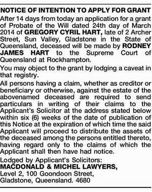NOTICEOFINTENTIONTOAPPLYFORGRANT After 14 days from today an application for a grant of Probate of the Will dated 24th day of March 2014 of GREGORY CYRIL HART, late of 2 Archer Street, Sun Valley, Gladstone in the State of Queensland, deceased will be made by RODNEY JAMES HART to the Supreme ...