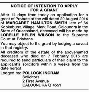 NOTICE OF INTENTION TO APPLY FOR A GRANT After 14 days from today an application for a grant of Probate of the will dated 20 August 2014 of MARGARET HAMILTON SMITH late of 64 Kookaburra Village, Mark Road, Caloundra in the State of Queensland, deceased will be made by LORELLE ...