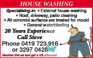 20 Years Experieence   Specialising in: External house washing Roof, driveway, patio cleaning All concrete surfaces are treated for mould * General waterblasting   Call Steve Phone 0419 723 916 or 3297 0428   Mention this ad and get a 5% discount
