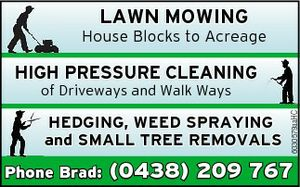 Lawn mowing House Blocks to Acreage  High pressure cleaning hedging of driveways and walk ways  Weed spraying and small tree removals   Phone Brad (0438) 209 767