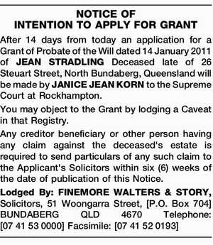 NOTICE OF INTENTION TO APPLY FOR GRANT After 14 days from today an application for a Grant of Probate of the Will dated 14 January 2011 of JEAN STRADLING Deceased late of 26 Steuart Street, North Bundaberg, Queensland will be made by JANICE JEAN KORN to the Supreme Court at ...