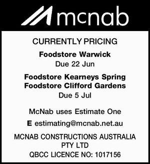 CURRENTLY PRICING   Foodstore Warwick    Due 22 Jun   Foodstore Kearneys Spring   Foodstore Clifford Gardens    Due 5 Jul   McNab uses Estimate One   E estimating@mcnab.net.au   MCNAB CONSTRUCTIONS AUSTRALIA PTY LTD   QBCC LICENCE NO: 1017156