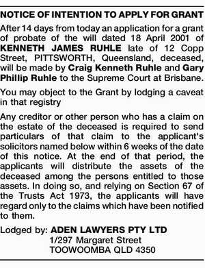 After 14 days from today an application for a grant of probate of the will dated 18 April 2001 of KENNETH JAMES RUHLE late of 12 Copp Street, PITTSWORTH, Queensland, deceased, will be made by Craig Kenneth Ruhle and Gary Phillip Ruhle to the Supreme Court at Brisbane. You may ...