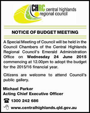 A Special Meeting of Council will be held in the Council Chambers of the Central Highlands Regional Council's Emerald Administration Office on Wednesday 24 June 2015 commencing at 12.00pm to adopt the budget for the 2015/16 financial year. Citizens are welcome to attend Council's public gallery ...