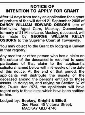 After 14 days from today an application for a grant of probate of the will dated 21 September 2005 of DARCY WILLIAM EDWARD OSBORN late of Northview Aged Care, Mackay, Queensland, formerly of 21 Milne Lane, Mackay, deceased, will be made by GEORGE WILLIAM KELLY OSBORN to the Supreme Court ...