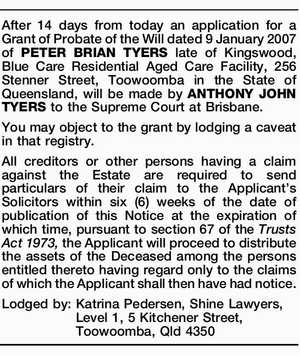 After 14 days from today an application for a Grant of Probate of the Will dated 9 January 2007 of PETER BRIAN TYERS late of Kingswood, Blue Care Residential Aged Care Facility, 256 Stenner Street, Toowoomba in the State of Queensland, will be made by ANTHONY JOHN TYERS to the ...