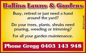 Busy, retired or just need a hand around the yard?   Do your trees, plants, shrubs need pruning, weeding, trimming?   All your garden maintenance.   Phone Gregg 0403 143 948