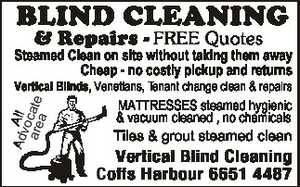FREE Quotes Steamed Clean on site without taking them away Cheap - no costly pickup and returns Adv All o a re c a t e a Vertical Blinds, Venetians, Tenant change clean & repairs MATTRESSES steamed hygienic & vacuum cleaned , no chemicals Tiles & grout steamed clean Vertical Blind Cleaning Coffs Harbour 6651 ...