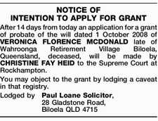 NOTICE OF INTENTION TO APPLY FOR GRANT After 14 days from today an application for a grant of probate of the will dated 1 October 2008 of VERONICA FLORENCE MCDONALD late of Wahroonga Retirement Village Biloela, Queensland, deceased, will be made by CHRISTINE FAY HEID to the Supreme Court at ...