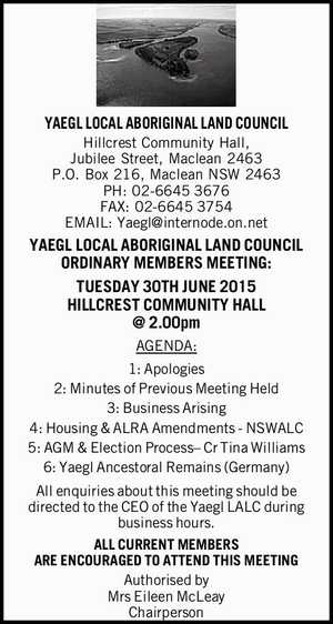 YAEGL LOCAL ABORIGINAL LAND COUNCIL Hillcrest Community Hall, Jubilee Street, Maclean 2463 P.O. Box 216, Maclean NSW 2463 PH: 02-66453676 FAX: 02-66453754 EMAIL: Yaegl@internode.on.net YAEGL LOCAL ABORIGINAL LAND COUNCIL ORDINARY MEMBERS MEETING: TUESDAY 30TH JUNE 2015 HILLCREST COMMUNITY HALL @ 2.00pm AGENDA: 1: Apologies 2: Minutes ...