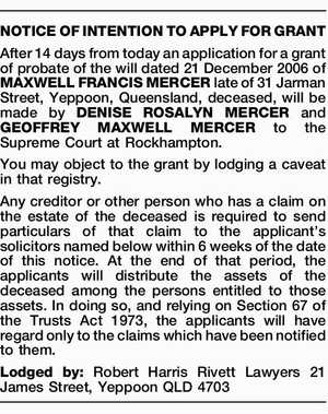 NOTICE OF INTENTION TO APPLY FOR GRANT After 14 days from today an application for a grant of probate of the will dated 21 December 2006 of MAXWELL FRANCIS MERCER late of 31 Jarman Street, Yeppoon, Queensland, deceased, will be made by DENISE ROSALYN MERCER and GEOFFREY MAXWELL MERCER to ...