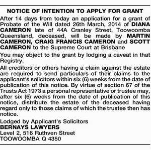 NOTICE OF INTENTION TO APPLY FOR GRANT After 14 days from today an application for a grant of Probate of the Will dated 26th March, 2014 of DIANA CAMERON late of 44A Cranley Street, Toowoomba Queensland, deceased, will be made by MARTIN CAMERON, CRAIG FRANCIS CAMERON and SCOTT CAMERON to ...