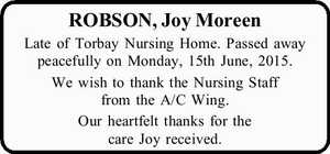 ROBSON, Joy Moreen   Late of Torbay Nursing Home. Passed away peacefully on Monday, 15th June, 2015.   We wish to thank the Nursing Staff from the A/C Wing.   Our heartfelt thanks for the care Joy received.