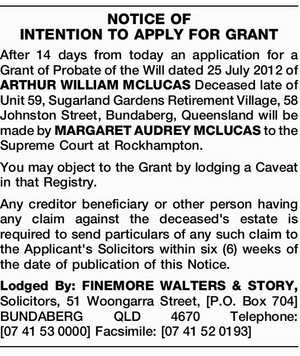 After 14 days from today an application for a Grant of Probate of the Will dated 25 July 2012 of ARTHUR WILLIAM MCLUCAS Deceased late of Unit 59, Sugarland Gardens Retirement Village, 58 Johnston Street, Bundaberg, Queensland will be made by MARGARET AUDREY MCLUCAS to the Supreme Court at Rockhampton ...