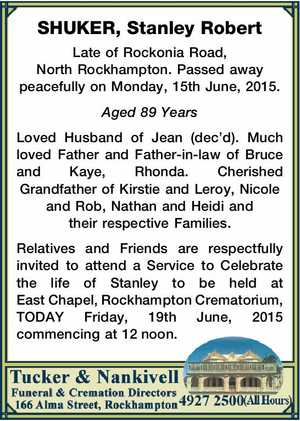 SHUKER, Stanley Robert   Late of Rockonia Road, North Rockhampton. Passed away peacefully on Monday, 15th June, 2015.   Aged 89 Years   Loved Husband of Jean (dec'd). Much loved Father and Father-in-law of Bruce and Kaye, Rhonda. Cherished Grandfather of Kirstie and Leroy, Nicole and Rob, Nathan and Heidi and their ...