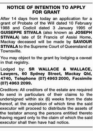 After 14 days from today an application for a grant of Probate of the Will dated 10 February 1988 and Codicil dated 3 January 1995 of GUISEPPE STIVALA (also known as JOSEPH STIVALA) late of St Francis of Assisi Home, Mackay deceased will be made by SAVIOUR STIVALA to the ...