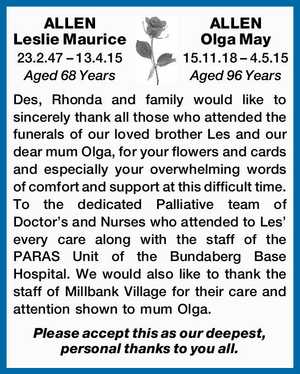 ALLEN Leslie Maurice 23.2.47 – 13.4.15 Aged 68 Years ALLEN Olga May 15.11.18 – 4.5.15 Aged 96 Years Des, Rhonda and family would like to sincerely thank all those who attended the funerals of our loved brother Les and our dear mum Olga, for ...