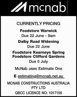 CURRENTLY PRICING   Foodstore Warwick Due 22 June - 9am   Dalby Road Widening Due 22 June Foodstore   McNab uses Estimate One E estimating@mcnab.net.au   MCNAB CONSTRUCTIONS AUSTRALIA PTY LTD   QBCC LICENCE NO: 1017156