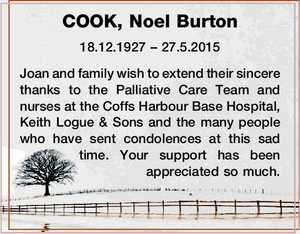 COOK, Noel Burton   18.12.1927 – 27.5.2015   Joan and family wish to extend their sincere thanks to the Palliative Care Team and nurses at the Coffs Harbour Base Hospital, Keith Logue & Sons and the many people who have sent condolences at this sad time. Your support has been ...