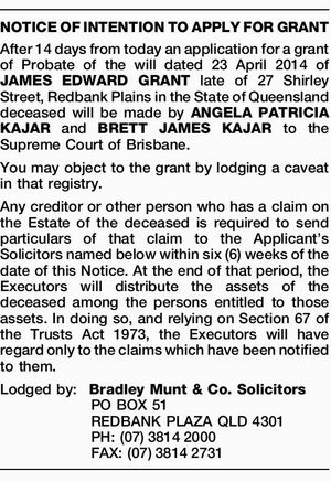 After 14 days from today an application for a grant of Probate of the will dated 23 April 2014 of JAMES EDWARD GRANT late of 27 Shirley Street, Redbank Plains in the State of Queensland deceased will be made by ANGELA PATRICIA KAJAR and BRETT JAMES KAJAR to the Supreme ...