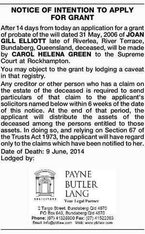 NOTICE OF INTENTION TO APPLY FOR GRANT After 14 days from today an application for a grant of probate of the will dated 31 May, 2006 of JOAN GILL ELLIOTT late of Riverlea, River Terrace, Bundaberg, Queensland, deceased, will be made by CAROL HELENA GREEN to the Supreme Court at ...