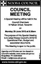 COUNCIL MEETING A Special Meeting will be held in the Council Chambers 9 Pelican Street, Tewantin on Monday 29 June 2015 at 9.30am The purpose of this Special Meeting is to adopt Noosa Council's 2015/16 Operational Plan, Budget and associated documents. Agendas and Minutes can be viewed ...