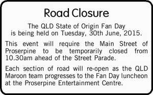 The QLD State of Origin Fan Day is being held on Tuesday, 30th June, 2015. This event will require the Main Street of Proserpine to be temporarily closed from 10.30am ahead of the Street Parade. Each section of road will re-open as the QLD Maroon team progresses to the ...