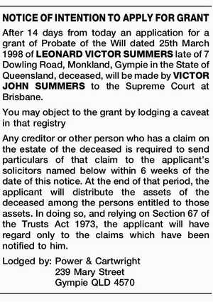 NOTICE OF INTENTION TO APPLY FOR GRANT After 14 days from today an application for a grant of Probate of the Will dated 25th March 1998 of LEONARD VICTOR SUMMERS late of 7 Dowling Road, Monkland, Gympie in the State of Queensland, deceased, will be made by VICTOR JOHN SUMMERS ...